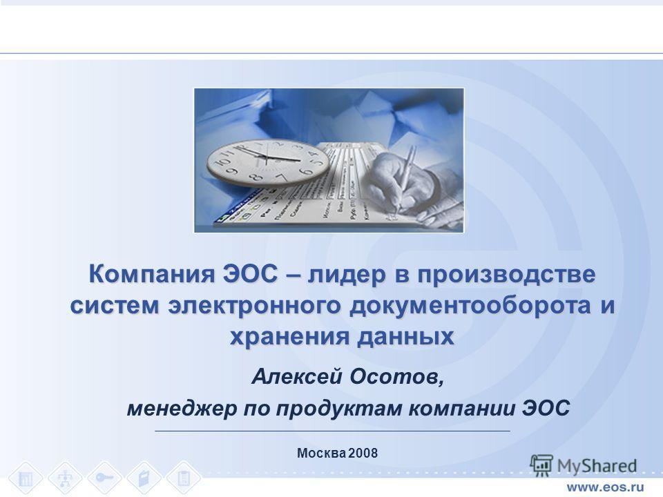 Москва 2008 Компания ЭОС – лидер в производстве систем электронного документооборота и хранения данных Алексей Осотов, менеджер по продуктам компании ЭОС