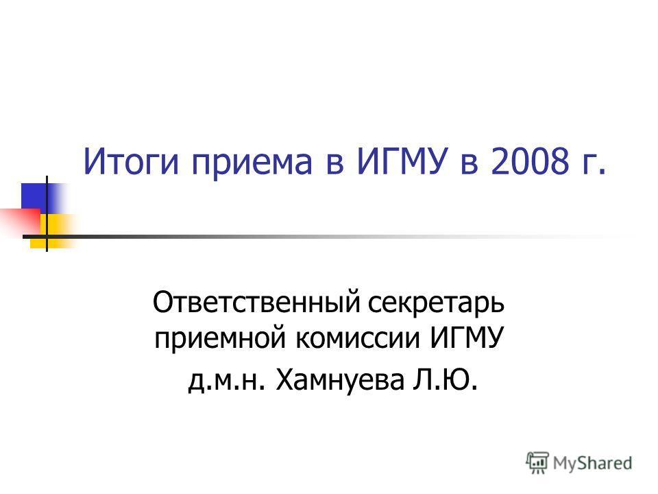Итоги приема в ИГМУ в 2008 г. Ответственный секретарь приемной комиссии ИГМУ д.м.н. Хамнуева Л.Ю.
