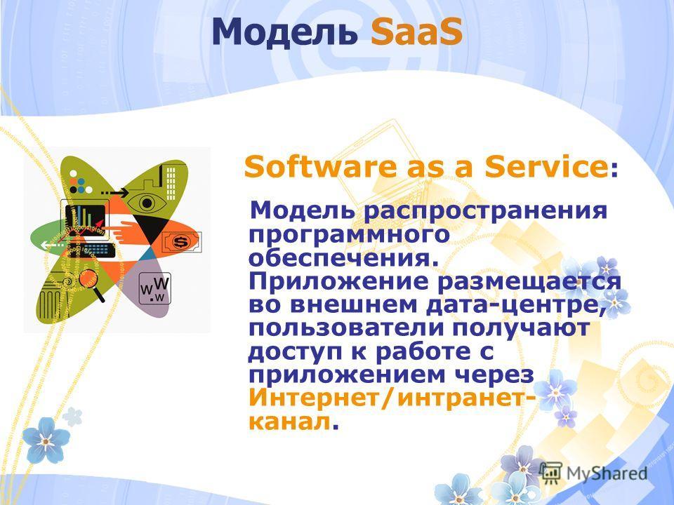 Модель SaaS Software as a Service : Модель распространения программного обеспечения. Приложение размещается во внешнем дата-центре, пользователи получают доступ к работе с приложением через Интернет/интранет- канал.