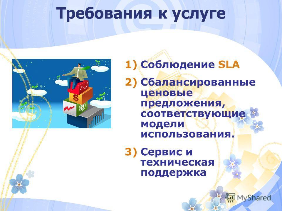 Требования к услуге 1)Соблюдение SLA 2)Cбалансированные ценовые предложения, соответствующие модели использования. 3)Сервис и техническая поддержка