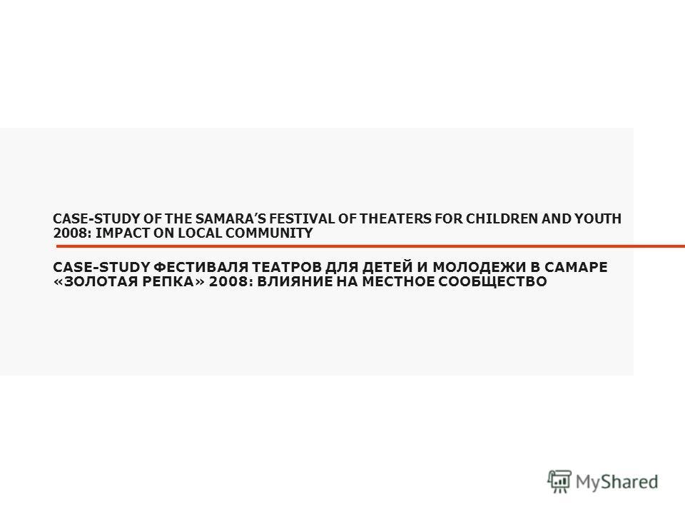 CASE-STUDY ФЕСТИВАЛЯ ТЕАТРОВ ДЛЯ ДЕТЕЙ И МОЛОДЕЖИ В САМАРЕ «ЗОЛОТАЯ РЕПКА» 2008: ВЛИЯНИЕ НА МЕСТНОЕ СООБЩЕСТВО CASE-STUDY OF THE SAMARAS FESTIVAL OF THEATERS FOR CHILDREN AND YOUTH 2008: IMPACT ON LOCAL COMMUNITY