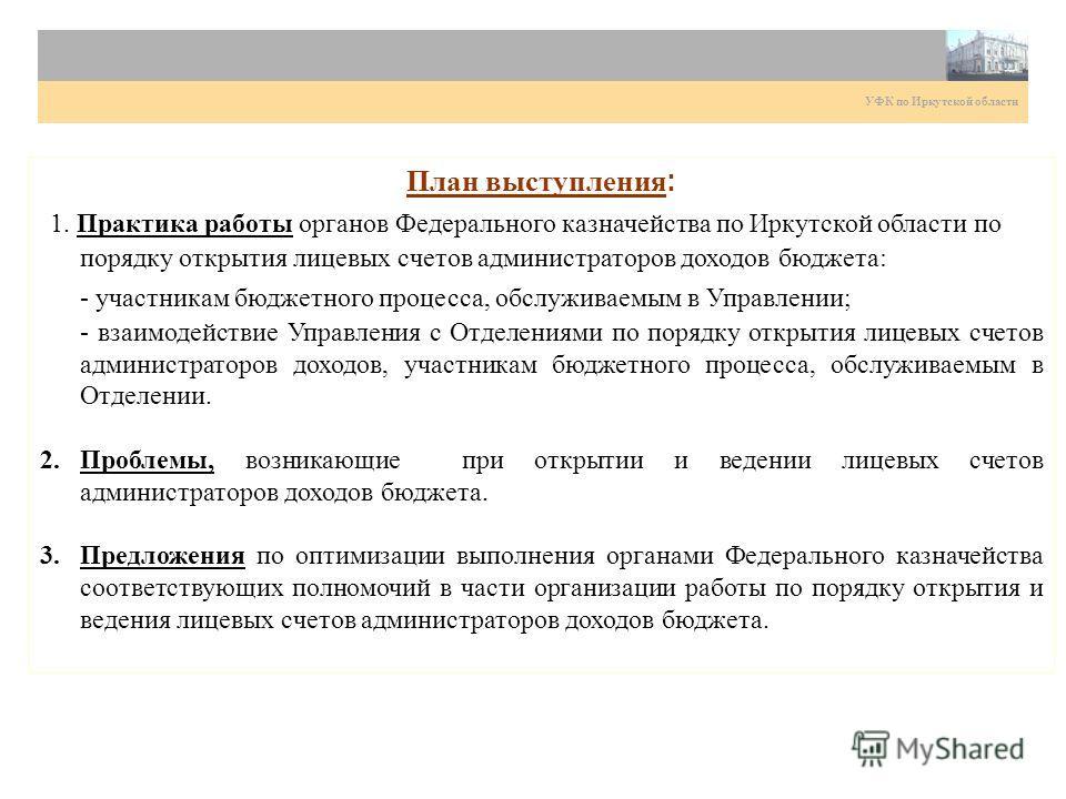 План выступления : 1. Практика работы органов Федерального казначейства по Иркутской области по порядку открытия лицевых счетов администраторов доходов бюджета: - участникам бюджетного процесса, обслуживаемым в Управлении; - взаимодействие Управления