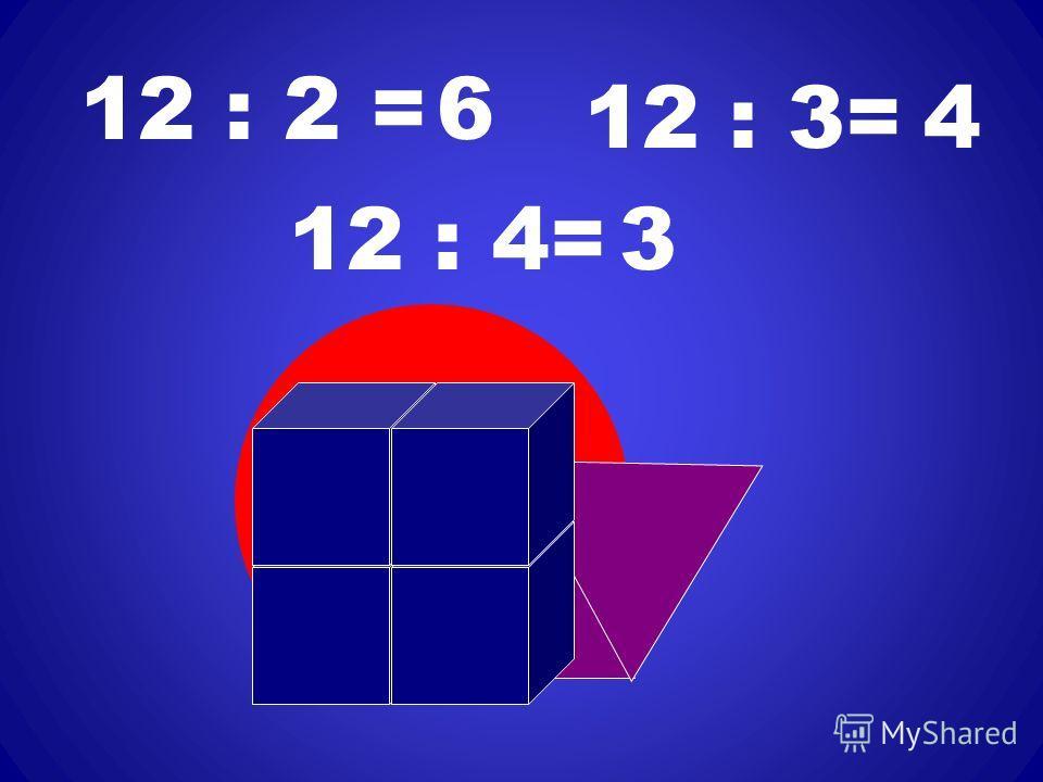 12 : 2 =6 12 : 3=4 12 : 4=3