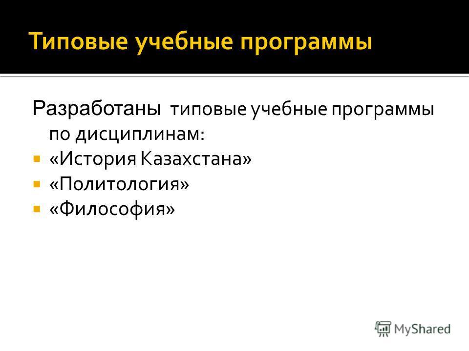 Разработаны типовые учебные программы по дисциплинам: «История Казахстана» «Политология» «Философия»
