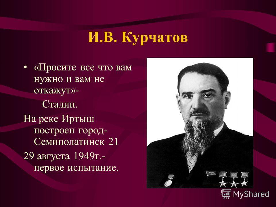 И.В. Курчатов «Просите все что вам нужно и вам не откажут»- Сталин. На реке Иртыш построен город- Семиполатинск 21 29 августа 1949г.- первое испытание.