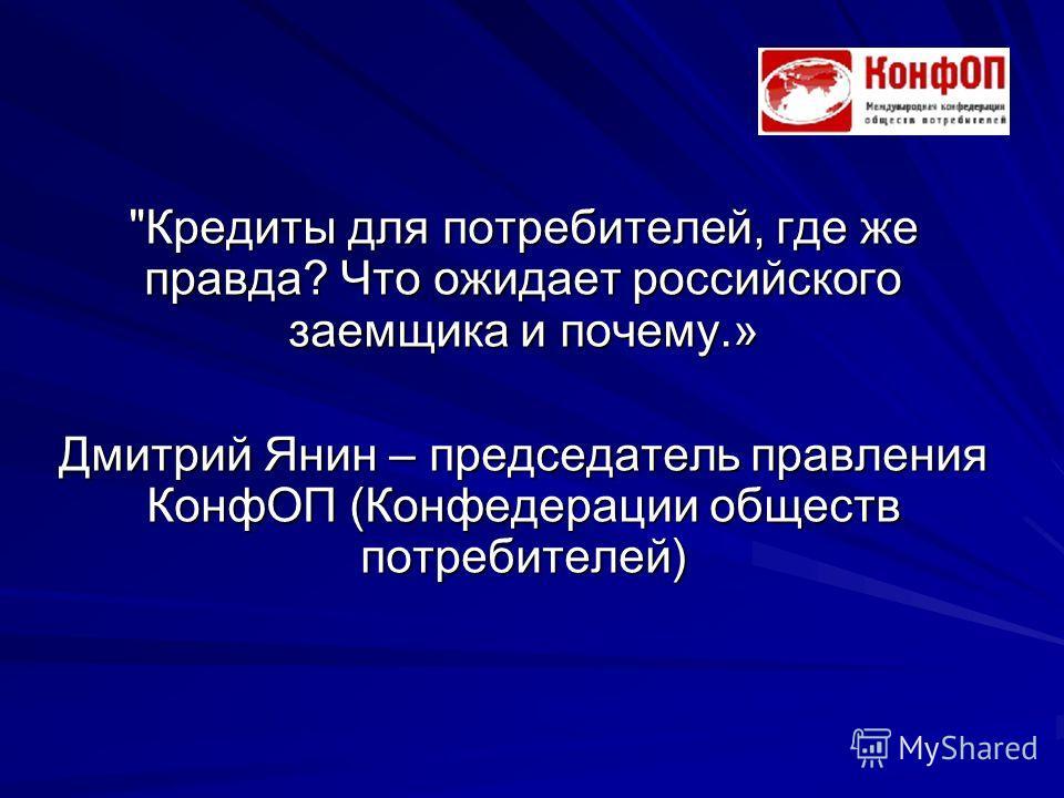 Кредиты для потребителей, где же правда? Что ожидает российского заемщика и почему.» Дмитрий Янин – председатель правления КонфОП (Конфедерации обществ потребителей)