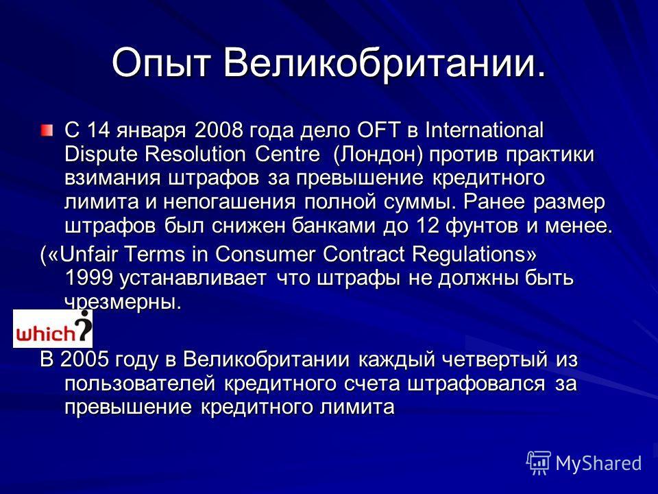 Опыт Великобритании. С 14 января 2008 года дело OFT в International Dispute Resolution Centre (Лондон) против практики взимания штрафов за превышение кредитного лимита и непогашения полной суммы. Ранее размер штрафов был снижен банками до 12 фунтов и