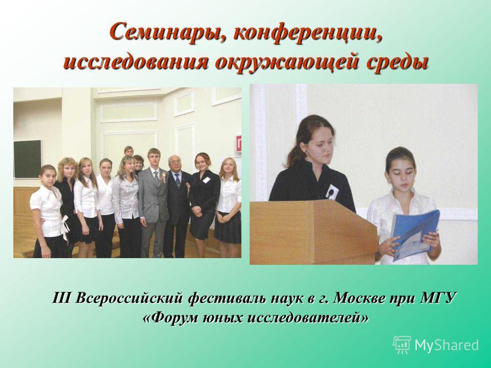 Семинары, конференции, исследования окружающей среды III Всероссийский фестиваль наук в г. Москве при МГУ «Форум юных исследователей» «Форум юных исследователей»