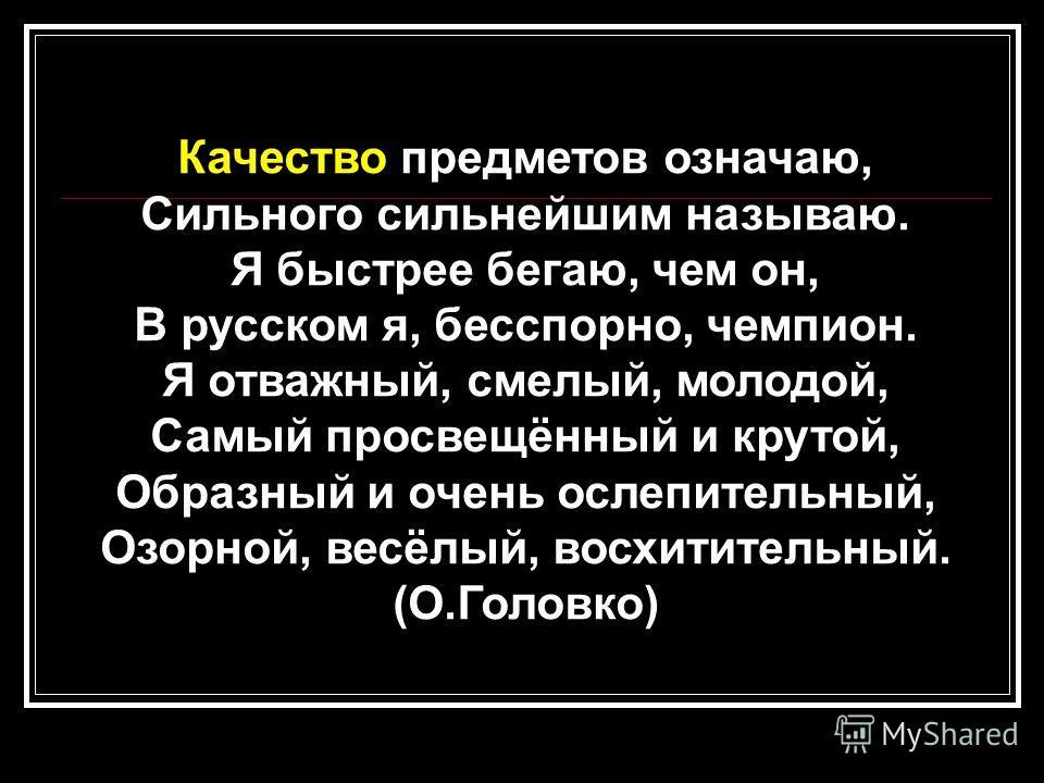 Качество предметов означаю, Сильного сильнейшим называю. Я быстрее бегаю, чем он, В русском я, бесспорно, чемпион. Я отважный, смелый, молодой, Самый просвещённый и крутой, Образный и очень ослепительный, Озорной, весёлый, восхитительный. (О.Головко)