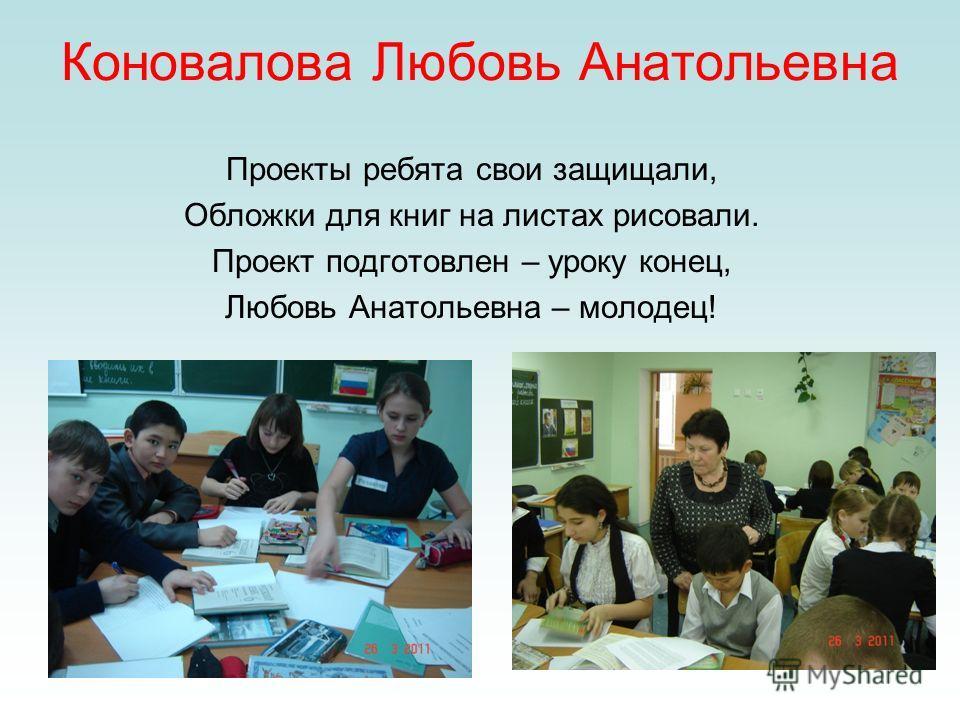 Коновалова Любовь Анатольевна Проекты ребята свои защищали, Обложки для книг на листах рисовали. Проект подготовлен – уроку конец, Любовь Анатольевна – молодец!