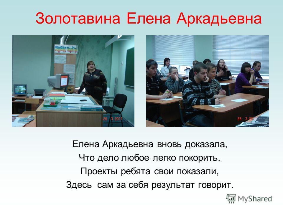 Золотавина Елена Аркадьевна Елена Аркадьевна вновь доказала, Что дело любое легко покорить. Проекты ребята свои показали, Здесь сам за себя результат говорит.