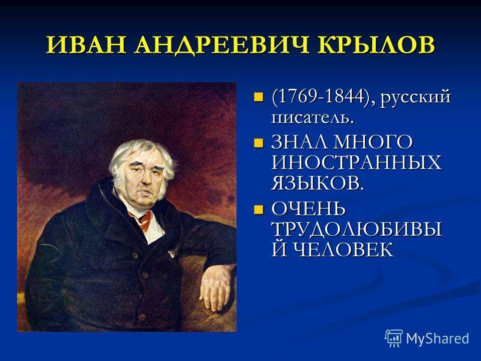ИВАН АНДРЕЕВИЧ КРЫЛОВ (1769-1844), русский писатель. (1769-1844), русский писатель. ЗНАЛ МНОГО ИНОСТРАННЫХ ЯЗЫКОВ. ЗНАЛ МНОГО ИНОСТРАННЫХ ЯЗЫКОВ. ОЧЕНЬ ТРУДОЛЮБИВЫ Й ЧЕЛОВЕК ОЧЕНЬ ТРУДОЛЮБИВЫ Й ЧЕЛОВЕК