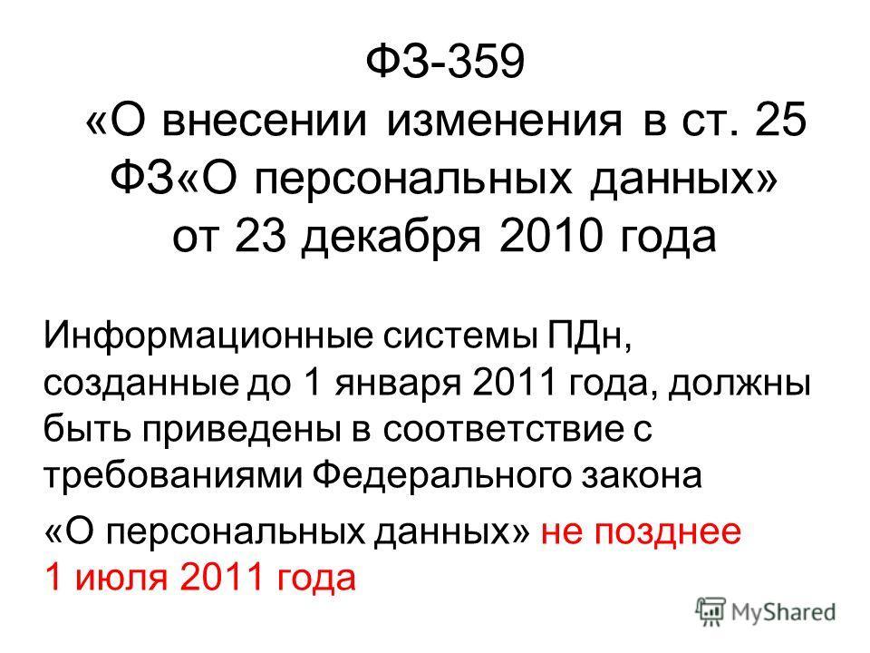 ФЗ-359 «О внесении изменения в ст. 25 ФЗ«О персональных данных» от 23 декабря 2010 года Информационные системы ПДн, созданные до 1 января 2011 года, должны быть приведены в соответствие с требованиями Федерального закона «О персональных данных» не по