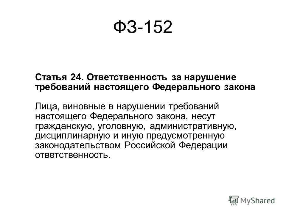 ФЗ-152 Статья 24. Ответственность за нарушение требований настоящего Федерального закона Лица, виновные в нарушении требований настоящего Федерального закона, несут гражданскую, уголовную, административную, дисциплинарную и иную предусмотренную закон