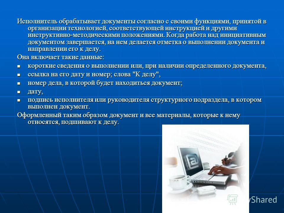 Исполнитель обрабатывает документы согласно с своими функциями, принятой в организации технологией, соответствующей инструкцией и другими инструктивно-методическими положениями. Когда работа над инициативным документом завершается, на нем делается от