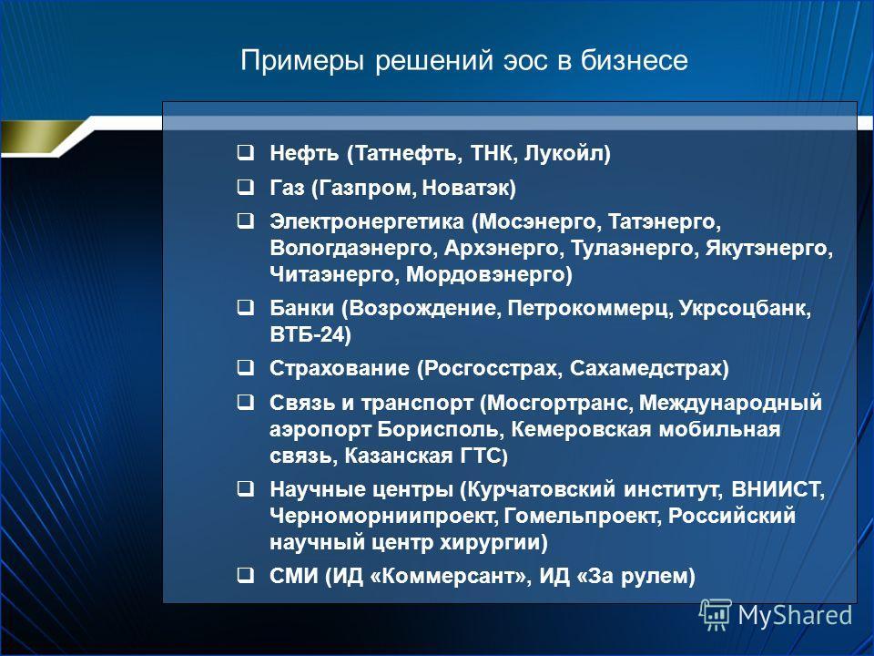 Примеры решений эос в бизнесе Нефть (Татнефть, ТНК, Лукойл) Газ (Газпром, Новатэк) Электронергетика (Мосэнерго, Татэнерго, Вологдаэнерго, Архэнерго, Тулаэнерго, Якутэнерго, Читаэнерго, Мордовэнерго) Банки (Возрождение, Петрокоммерц, Укрсоцбанк, ВТБ-2