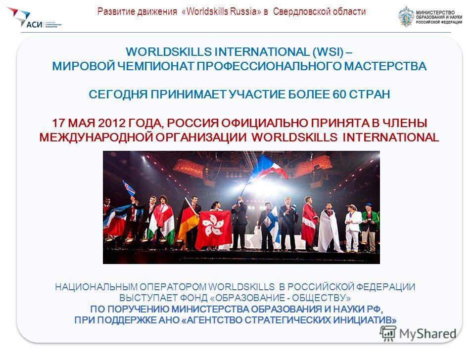 2 WORLDSKILLS INTERNATIONAL (WSI) – МИРОВОЙ ЧЕМПИОНАТ ПРОФЕССИОНАЛЬНОГО МАСТЕРСТВА СЕГОДНЯ ПРИНИМАЕТ УЧАСТИЕ БОЛЕЕ 60 СТРАН 17 МАЯ 2012 ГОДА, РОССИЯ ОФИЦИАЛЬНО ПРИНЯТА В ЧЛЕНЫ МЕЖДУНАРОДНОЙ ОРГАНИЗАЦИИ WORLDSKILLS INTERNATIONAL WORLDSKILLS INTERNATIO
