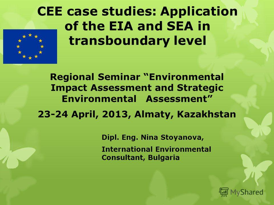 CEE case studies: Application of the EIA and SEA in transboundary level Regional Seminar Environmental Impact Assessment and Strategic Environmental Assessment 23-24 April, 2013, Almaty, Kazakhstan Dipl. Eng. Nina Stoyanova, International Environment