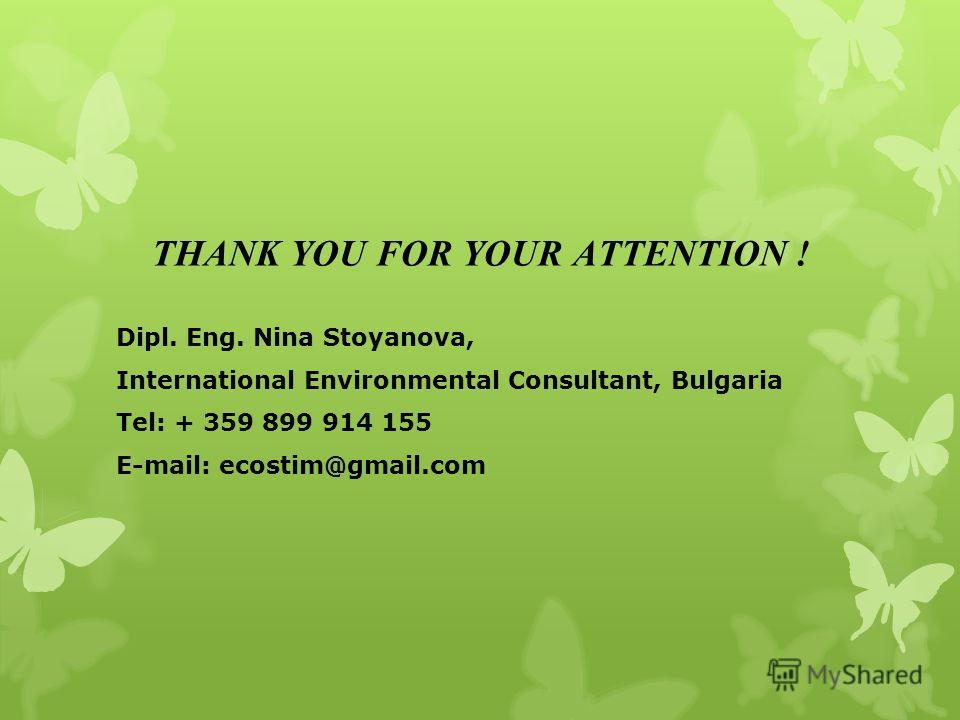 THANK YOU FOR YOUR ATTENTION ! Dipl. Eng. Nina Stoyanova, International Environmental Consultant, Bulgaria Tel: + 359 899 914 155 E-mail: ecostim@gmail.com