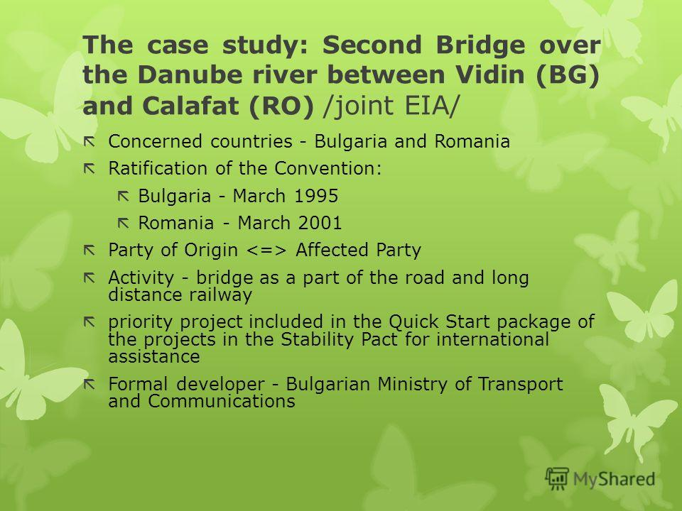 The case study: Second Bridge over the Danube river between Vidin (BG) and Calafat (RO) /joint EIA/ ãConcerned countries - Bulgaria and Romania ãRatification of the Convention: ãBulgaria - March 1995 ãRomania - March 2001 ãParty of Origin Affected Pa