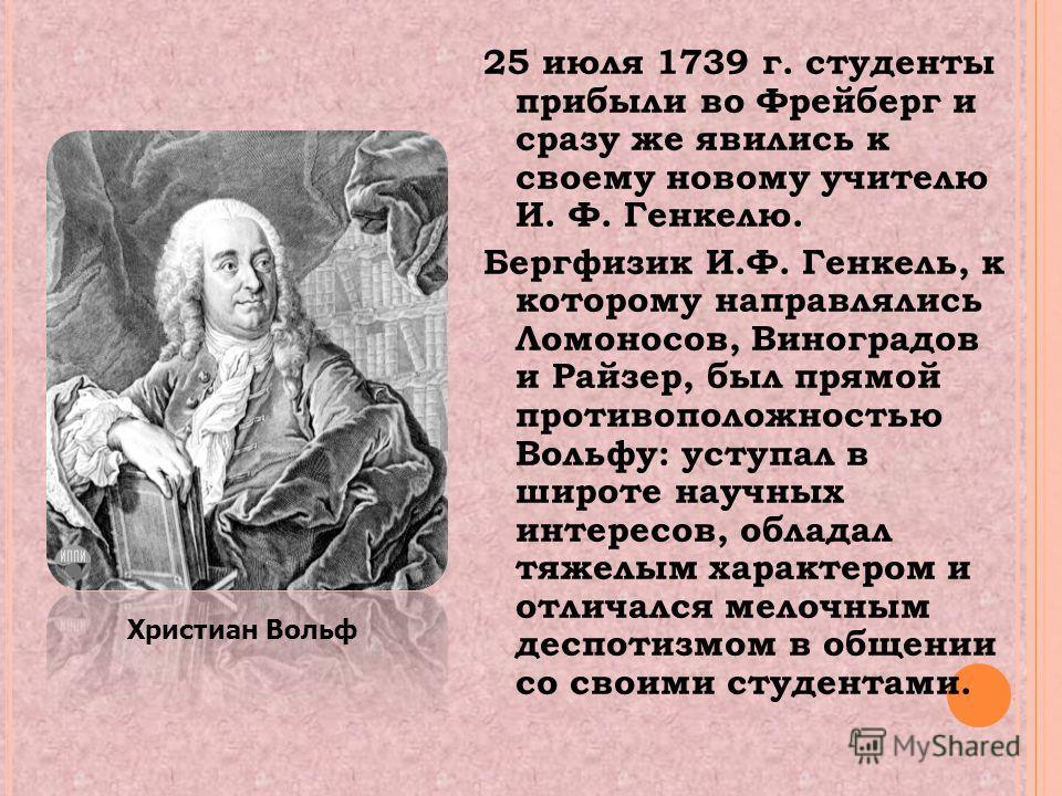 25 июля 1739 г. студенты прибыли во Фрейберг и сразу же явились к своему новому учителю И. Ф. Генкелю. Бергфизик И.Ф. Генкель, к которому направлялись Ломоносов, Виноградов и Райзер, был прямой противоположностью Вольфу: уступал в широте научных инте