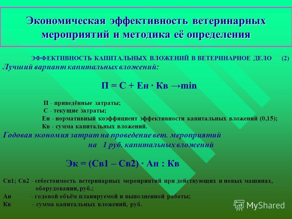 Экономическая эффективность ветеринарных мероприятий и методика её определения ЭФФЕКТИВНОСТЬ КАПИТАЛЬНЫХ ВЛОЖЕНИЙ В ВЕТЕРИНАРНОЕ ДЕЛО (2) Лучший вариант капитальных вложений: П = С + Ен · Кв min П - приведённые затраты; С - текущие затраты; Ен - норм
