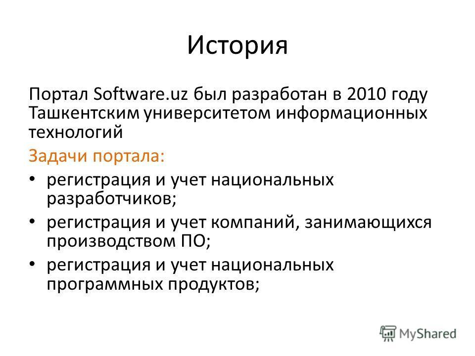 История Портал Software.uz был разработан в 2010 году Ташкентским университетом информационных технологий Задачи портала: регистрация и учет национальных разработчиков; регистрация и учет компаний, занимающихся производством ПО; регистрация и учет на