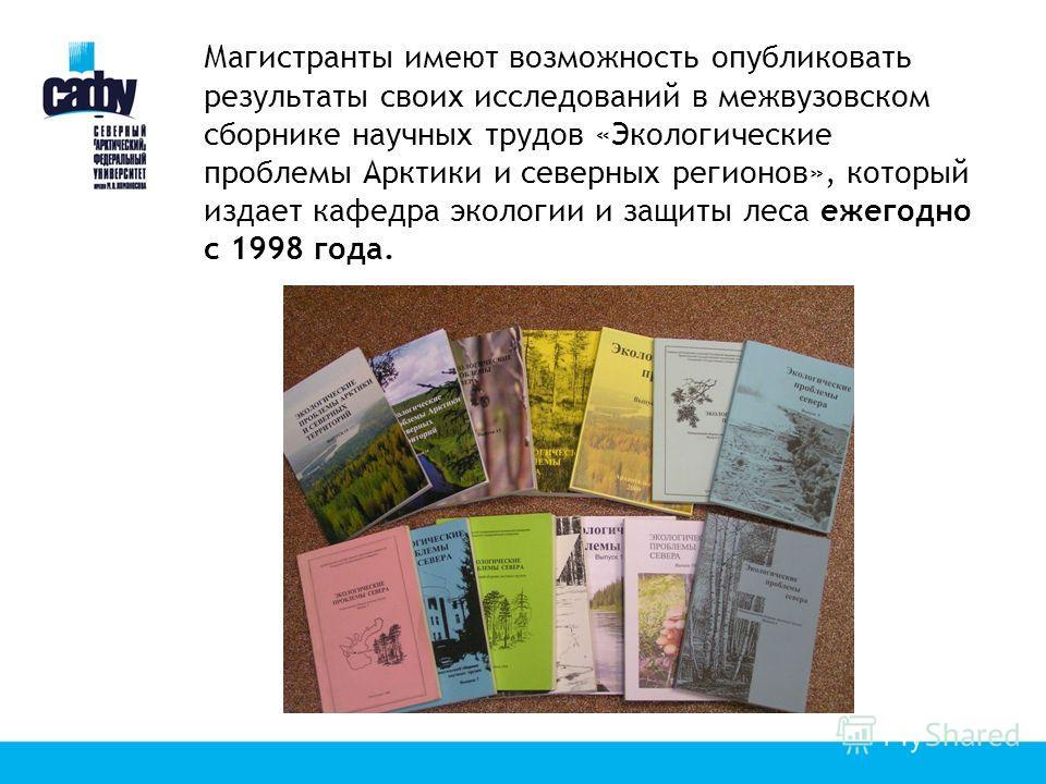 Магистранты имеют возможность опубликовать результаты своих исследований в межвузовском сборнике научных трудов «Экологические проблемы Арктики и северных регионов», который издает кафедра экологии и защиты леса ежегодно с 1998 года.