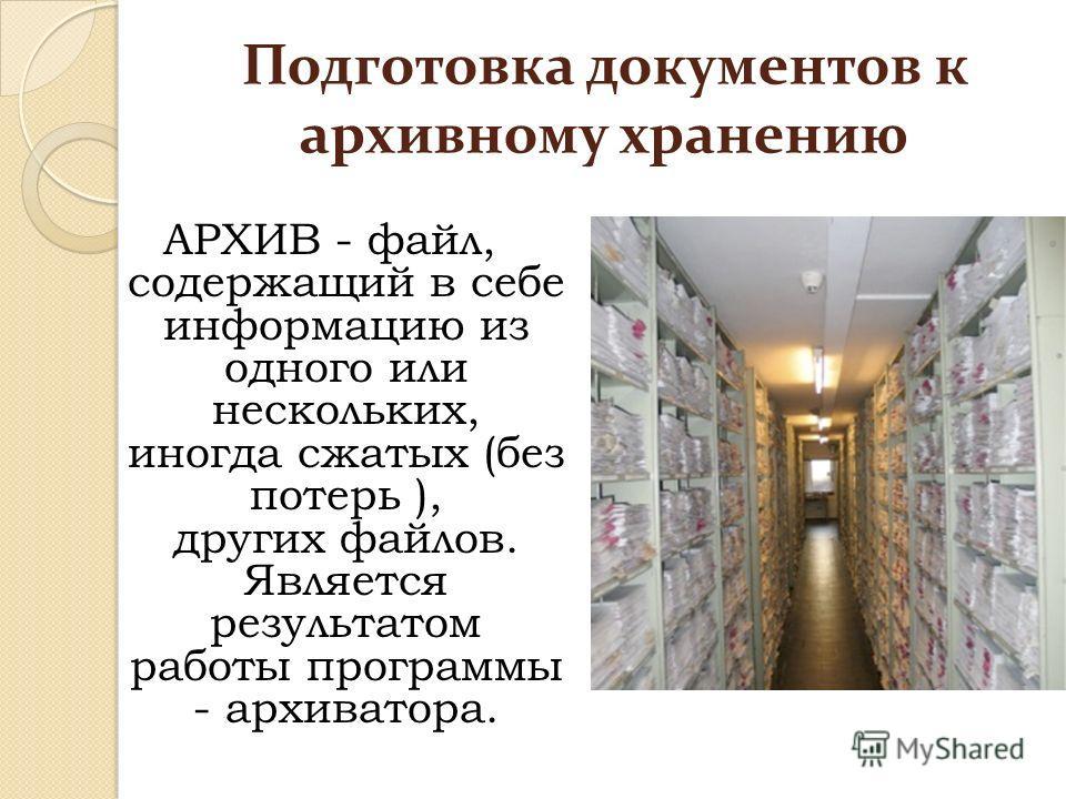 Подготовка документов к архивному хранению АРХИВ - файл, содержащий в себе информацию из одного или нескольких, иногда сжатых (без потерь ), других файлов. Является результатом работы программы - архиватора.