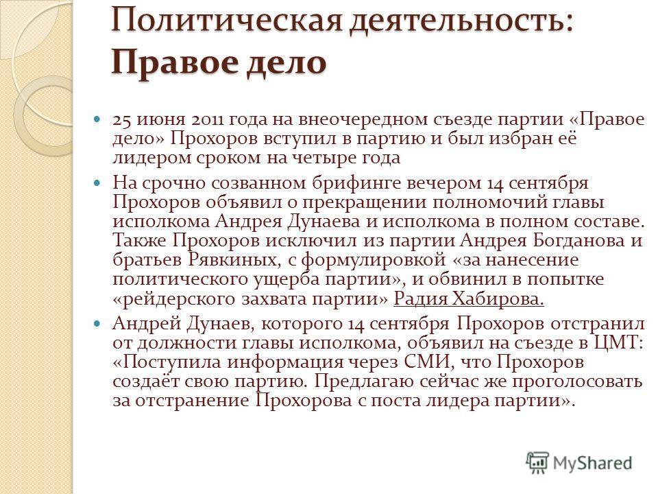 Политическая деятельность: Правое дело 25 июня 2011 года на внеочередном съезде партии «Правое дело» Прохоров вступил в партию и был избран её лидером сроком на четыре года На срочно созванном брифинге вечером 14 сентября Прохоров объявил о прекращен