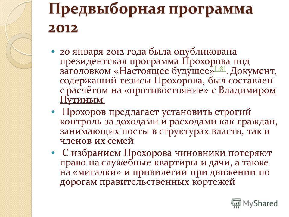 Предвыборная программа 2012 20 января 2012 года была опубликована президентская программа Прохорова под заголовком «Настоящее будущее» [38]. Документ, содержащий тезисы Прохорова, был составлен с расчётом на «противостояние» с Владимиром Путиным. [38
