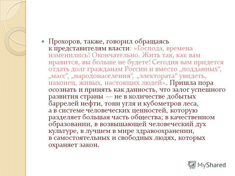 Прохоров, также, говорил обращаясь к представителям власти: «Господа, времена изменились! Окончательно. Жить так, как вам нравится, вы больше не будете! Сегодня вам придется отдать долг гражданам России и вместо подданных, масс, народонаселения, элек
