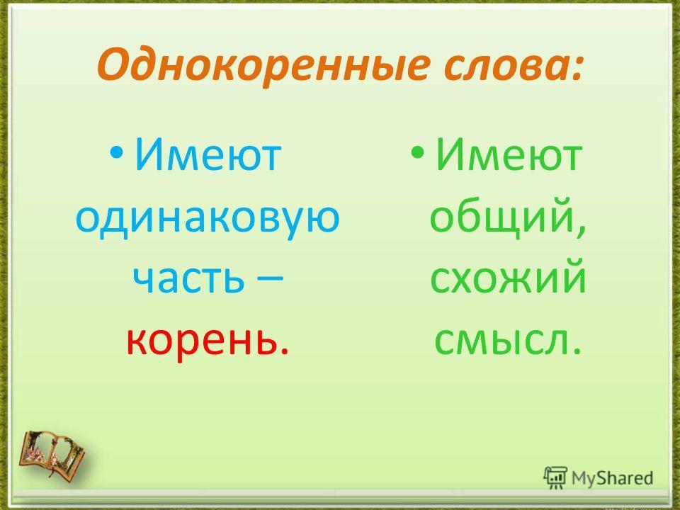 Однокоренные слова: Имеют одинаковую часть – корень. Имеют общий, схожий смысл.