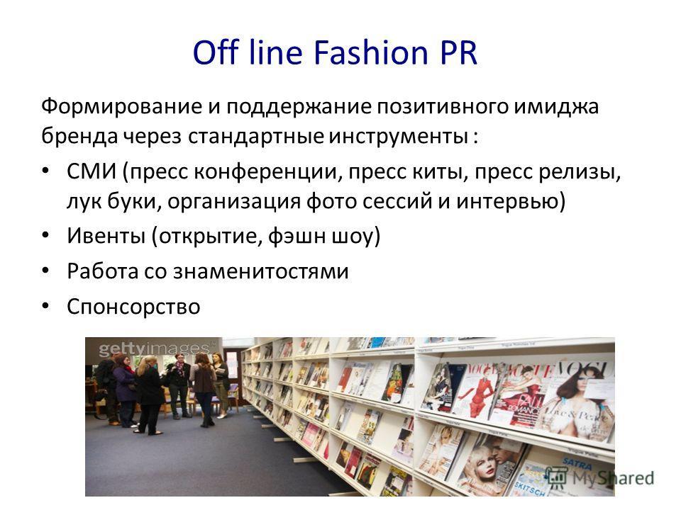 Off line Fashion PR Формирование и поддержание позитивного имиджа бренда через стандартные инструменты : СМИ (пресс конференции, пресс киты, пресс релизы, лук буки, организация фото сессий и интервью) Ивенты (открытие, фэшн шоу) Работа со знаменитост