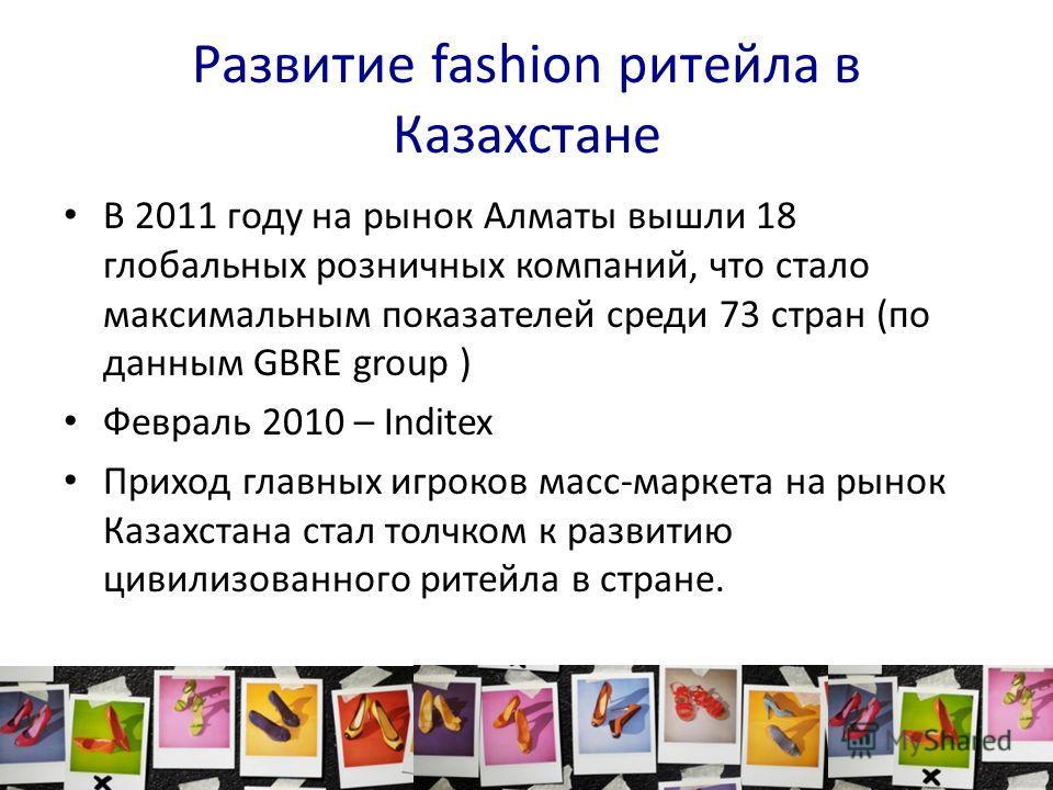 Развитие fashion ритейла в Казахстане В 2011 году на рынок Алматы вышли 18 глобальных розничных компаний, что стало максимальным показателей среди 73 стран (по данным GBRE group ) Февраль 2010 – Inditex Приход главных игроков масс-маркета на рынок Ка