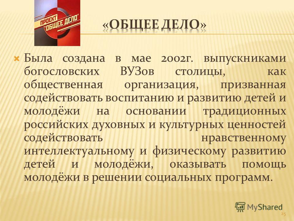 Была создана в мае 2002г. выпускниками богословских ВУЗов столицы, как общественная организация, призванная содействовать воспитанию и развитию детей и молодёжи на основании традиционных российских духовных и культурных ценностей содействовать нравст