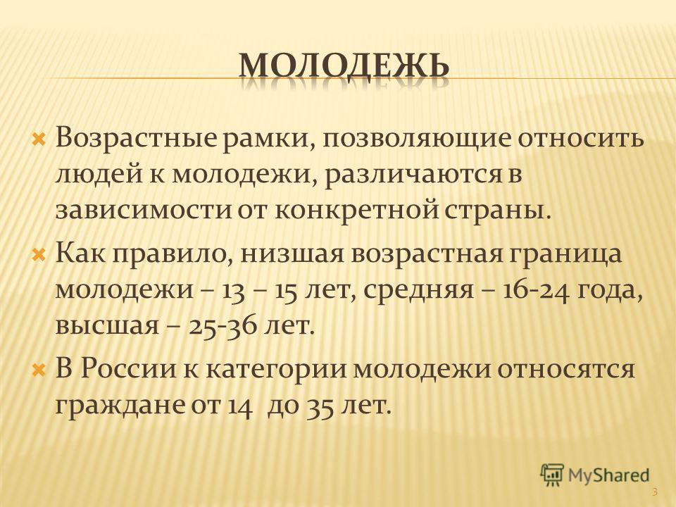 Возрастные рамки, позволяющие относить людей к молодежи, различаются в зависимости от конкретной страны. Как правило, низшая возрастная граница молодежи – 13 – 15 лет, средняя – 16-24 года, высшая – 25-36 лет. В России к категории молодежи относятся