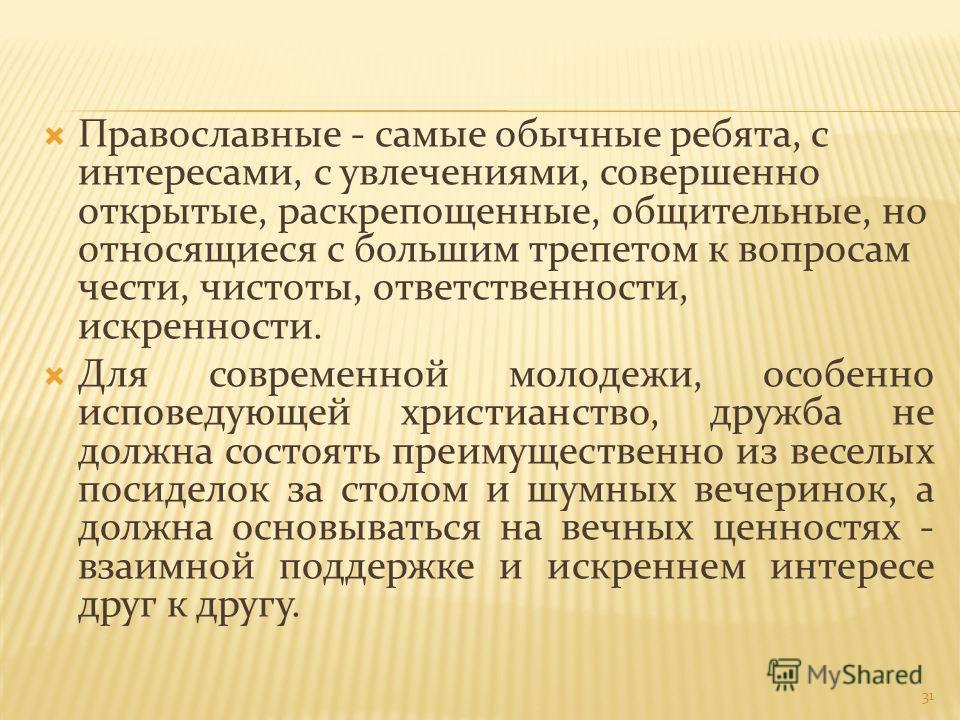 Православные - самые обычные ребята, с интересами, с увлечениями, совершенно открытые, раскрепощенные, общительные, но относящиеся с большим трепетом к вопросам чести, чистоты, ответственности, искренности. Для современной молодежи, особенно исповеду