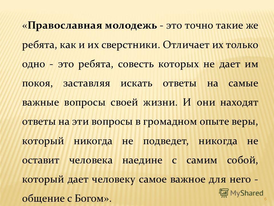 6 «Православная молодежь - это точно такие же ребята, как и их сверстники. Отличает их только одно - это ребята, совесть которых не дает им покоя, заставляя искать ответы на самые важные вопросы своей жизни. И они находят ответы на эти вопросы в гром