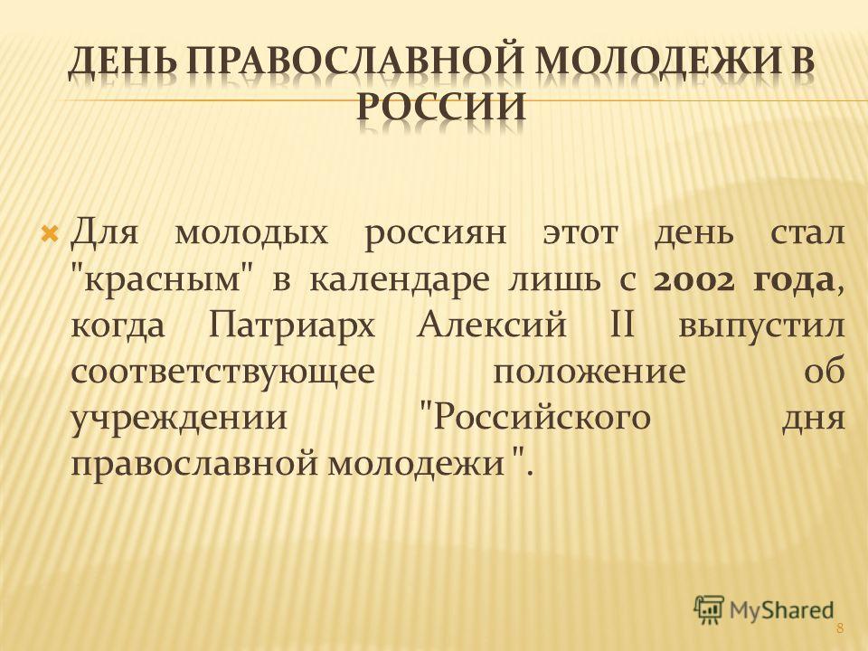 Для молодых россиян этот день стал красным в календаре лишь с 2002 года, когда Патриарх Алексий II выпустил соответствующее положение об учреждении Российского дня православной молодежи . 8