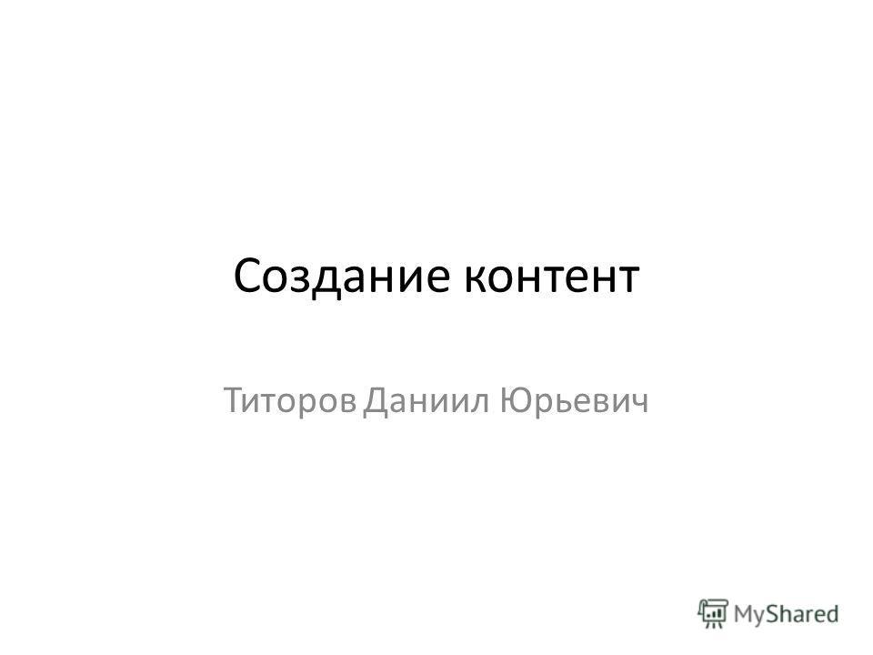 Создание контент Титоров Даниил Юрьевич
