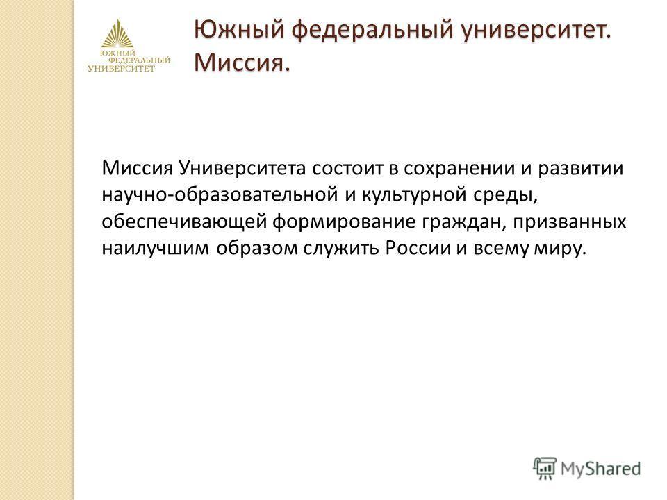Миссия Университета состоит в сохранении и развитии научно-образовательной и культурной среды, обеспечивающей формирование граждан, призванных наилучшим образом служить России и всему миру. Южный федеральный университет. Миссия.