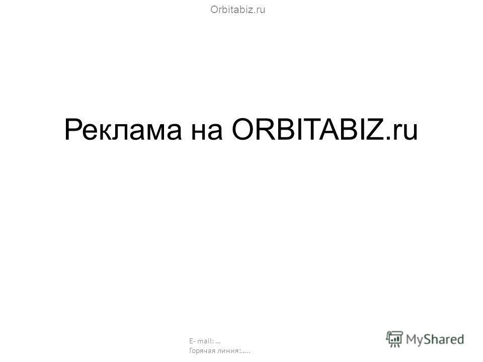 Реклама на ORBITABIZ.ru Orbitabiz.ru E- mail: … Горячая линия:…..