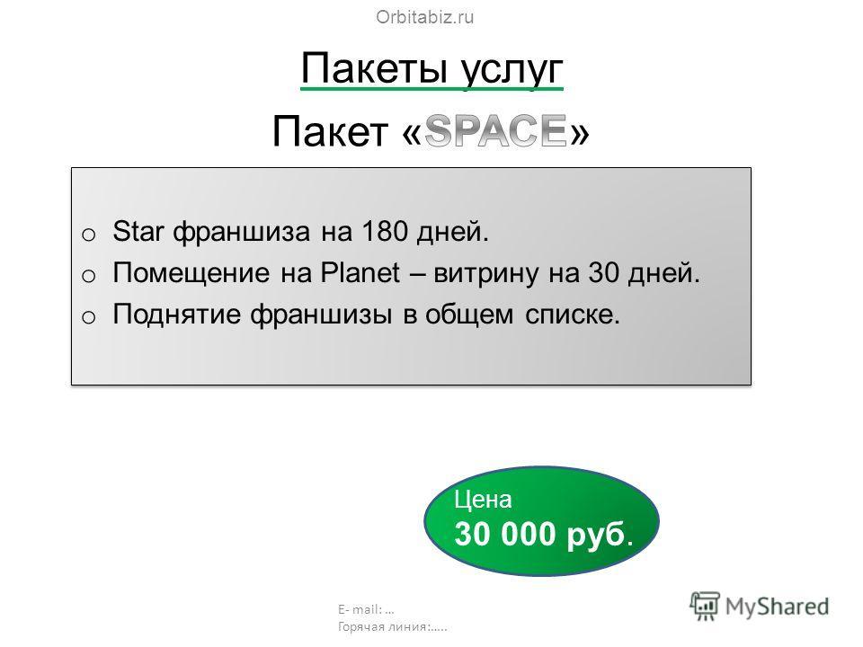 Пакеты услуг Orbitabiz.ru E- mail: … Горячая линия:….. o Star франшиза на 180 дней. o Помещение на Planet – витрину на 30 дней. o Поднятие франшизы в общем списке. o Star франшиза на 180 дней. o Помещение на Planet – витрину на 30 дней. o Поднятие фр