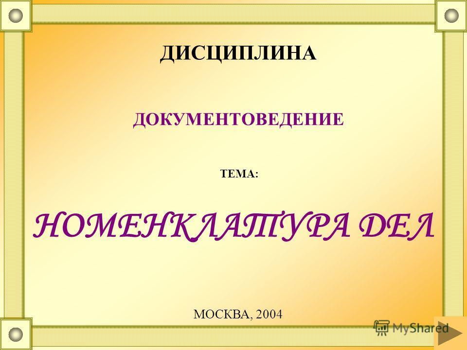 НОМЕНКЛАТУРА ДЕЛ ДИСЦИПЛИНА ДОКУМЕНТОВЕДЕНИЕ ТЕМА: МОСКВА, 2004
