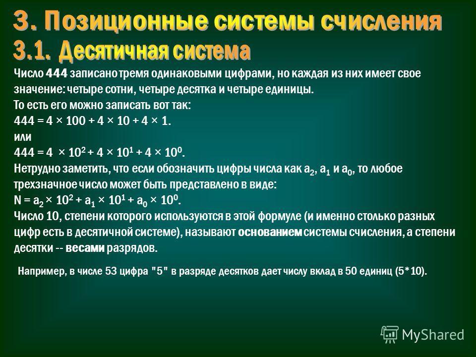 Число 444 записано тремя одинаковыми цифрами, но каждая из них имеет свое значение: четыре сотни, четыре десятка и четыре единицы. То есть его можно записать вот так: 444 = 4 × 100 + 4 × 10 + 4 × 1. или 444 = 4 × 10 2 + 4 × 10 1 + 4 × 10 0. Нетрудно