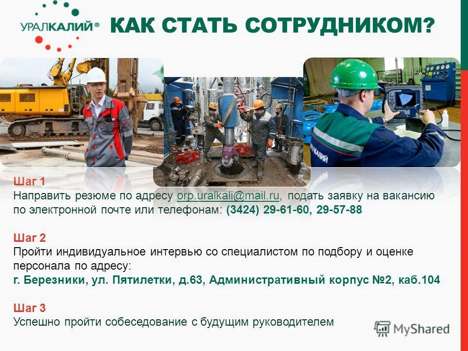 Шаг 1 Направить резюме по адресу orp.uralkali@mail.ru, подать заявку на вакансию по электронной почте или телефонам: (3424) 29-61-60, 29-57-88orp.uralkali@mail.ru Шаг 2 Пройти индивидуальное интервью со специалистом по подбору и оценке персонала по а