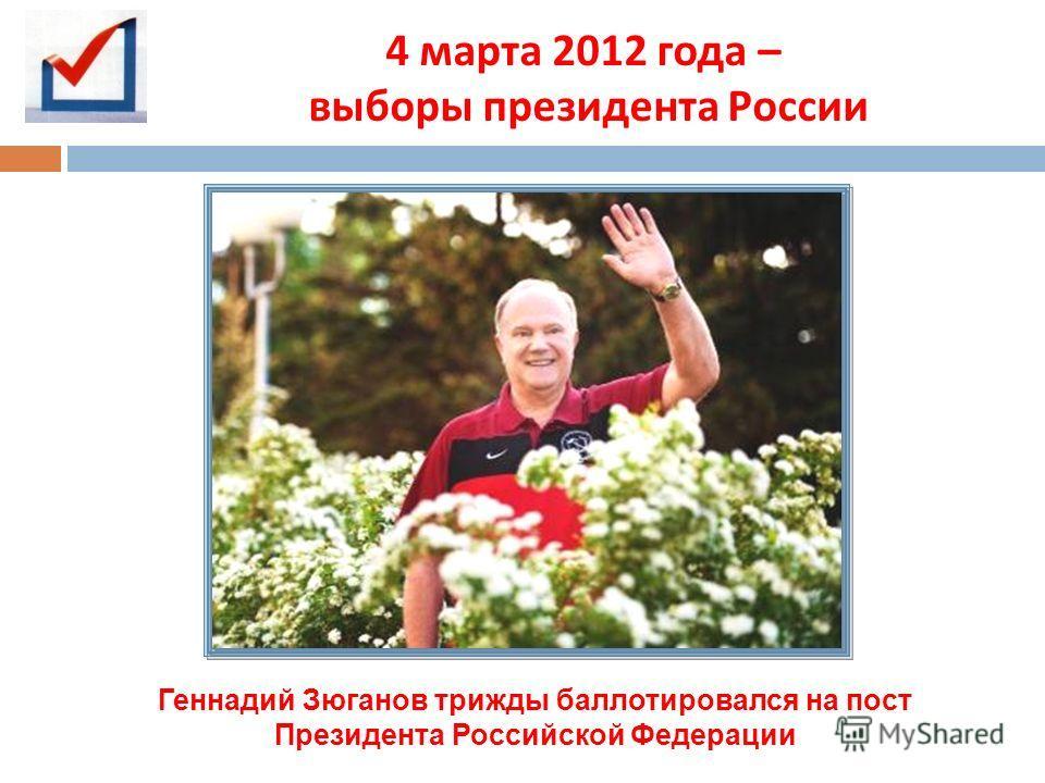 4 марта 2012 года – выборы президента России Геннадий Зюганов трижды баллотировался на пост Президента Российской Федерации