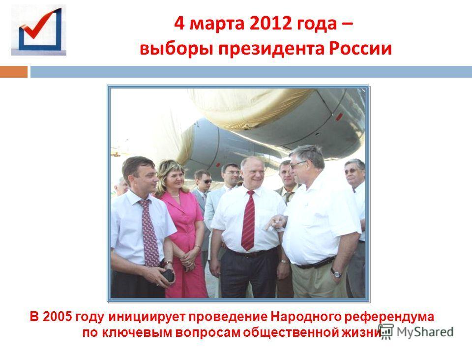 4 марта 2012 года – выборы президента России В 2005 году инициирует проведение Народного референдума по ключевым вопросам общественной жизни