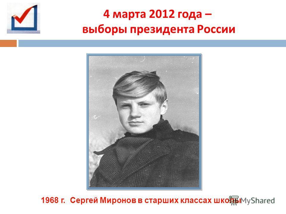 4 марта 2012 года – выборы президента России 1968 г. Сергей Миронов в старших классах школы